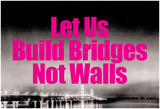 Build Bridges Not Walls Posters