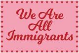 We Are All Immigrants Kunstdrucke
