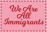We Are All Immigrants Posters