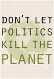 Don't Let Politics Kill The Planet Print