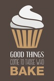 Good Things Come To Those Who Bake- Cappuccino Prints by  Color Me Happy