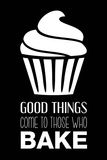 Good Things Come To Those Who Bake- Black Prints by  Color Me Happy