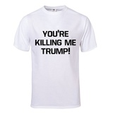 You're Killing Me Trump T-Shirt (White) Shirts