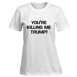Womens: You're Killing Me Trump T-Shirt (White) T-shirts