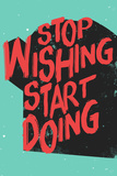 Stop Wishing Start Doing (Hör mit dem Wünschen auf und beginne damit, etwas zu tun) Poster
