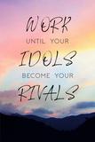 Tekst: Work Until Your Idols Become Your Rivals (Werk tot je idolen rivalen worden) Poster