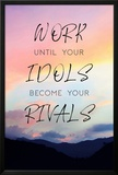Work Until Your Idols Become Your Rivals Print