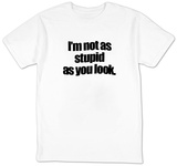 I&#39;m Not As Stupid As You Look. T-shirts