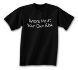 Ignore Me At Your Own Risk T-shirts
