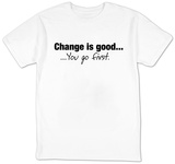 Change Is Good. You Go First. T-Shirt