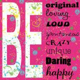 Be - Sois original, aimant, bruyant, spontané, fou, unique, audacieux, heureux. Posters par Louise Carey