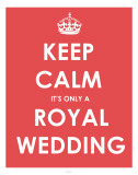 Keep Calm It&#39;s Only a Royal Wedding Prints