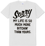 Sorry My Life Is So Much More Bitchin' Than Yours Shirt