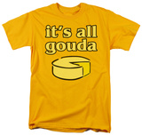 It's All Gouda T-shirts