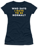 Juniors: Have to be Normal T-shirts
