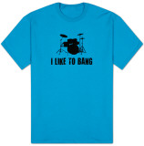 I Like To Bang T-Shirts