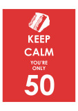 Keep Calm You're Only 50 (Red) Prints