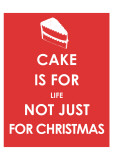 Cake is for Life not Just for Christmas Print