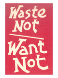 Waste Not, Want Not Slogan Posters