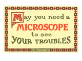 May You Need a Microscope to See Your Troubles Posters
