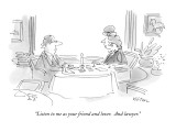 """Listen to me as your friend and lover.  And lawyer."" - New Yorker Cartoon Premium Giclee Print by Dean Vietor"