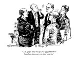 """O.K. guys, now lets go and earn that four hundred times our workers' sala…"" - New Yorker Cartoon Premium Giclee Print by William Hamilton"