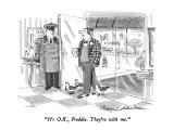 """""""It's O.K., Freddie.  They're with me."""" - New Yorker Cartoon Premium Giclee Print by Bernard Schoenbaum"""