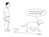 It's Always 'Good Dog'—Never 'Great Dog.' - New Yorker Cartoon Premium Giclee Print by Alex Gregory