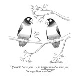 """Of course I love you—I'm programmed to love you. I'm a goddam lovebird."" - New Yorker Cartoon Premium Giclee Print by J.B. Handelsman"