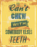 You Can&#39;t Chew with Somebody Else&#39;s Teeth Posters by Luke Stockdale