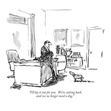 """I'll lay it out for you.  We're cutting back, and we no longer need a dog…"" - New Yorker Cartoon Premium Giclee Print by Robert Weber"