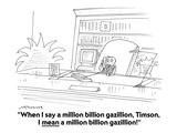"""When I say a million billion gazillion, Timson, I mean a million billion …"" - Cartoon Premium Giclee Print by Mick Stevens"