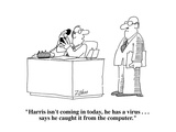 """Harris isn't coming in today, he has a virus . . . says he caught it from…"" - Cartoon Premium Giclee Print by Bob Zahn"