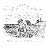 """I do think your problems are serious, Richard.  They're just not very int…"" - New Yorker Cartoon Premium Giclee Print by Edward Koren"