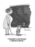 """I shouldn't even be here — I still have the flu."" - Cartoon Premium Giclee Print by Boris Drucker"