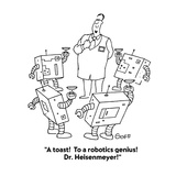 &quot;A toast!  To a robotics genius!  Dr. Heisenmeyer!&quot; - Cartoon Premium Giclee Print by Ted Goff