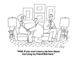 """Well, if you won't marry me how about marrying my friend Bob here."" - Cartoon Premium Giclee Print by Peter C. Vey"