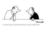 """I consider myself a passionate man, but, of course, a lawyer first."" - New Yorker Cartoon Premium Giclee Print by Charles Barsotti"