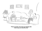 """""""Then it's agreed:  I'll accept your feminine side if you accept my mascul…"""" - Cartoon Premium Giclee Print by Liza Donnelly"""