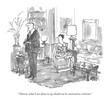 """Theresa, what I am about to say should not be construed as criticism."" - New Yorker Cartoon Premium Giclee Print by Robert Weber"