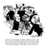 """There's the pressure from my public, naturally, as well as they pressure …"" - New Yorker Cartoon Premium Giclee Print by William Hamilton"