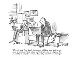 """My wife and I are deeply in love, my children are a delight, my career is…"" - New Yorker Cartoon Premium Giclee Print by Robert Weber"