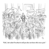 """O.K., but what I'm about to tell you does not leave this news cycle."" - New Yorker Cartoon Premium Giclee Print by Paul Noth"