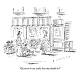 """Of course he can walk, but why should he?""  - New Yorker Cartoon Premium Giclee Print by Barbara Smaller"
