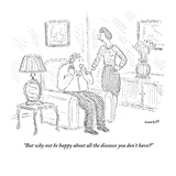 """""""But why not be happy about all the diseases you don't have?"""" - New Yorker Cartoon Premium Giclee Print by Robert Mankoff"""