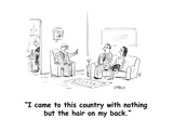 """I came to this country with nothing but the hair on my back."" - Cartoon Premium Giclee Print by David Sipress"