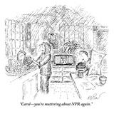 """Carol—you're muttering about NPR again."" - New Yorker Cartoon Premium Giclee Print by Edward Koren"