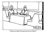 """I only overshare because you never listen."" - New Yorker Cartoon Premium Giclee Print by Bruce Eric Kaplan"