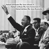 """Hatred paralyzes life; love releases it. Hatred confuses life; harmonizes it. Hatred darkens life; love illuminates it."" Martin Luther King, Jr., Art Print"