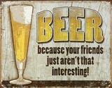 Beer Because Your Friends Aren't Interesting Plaque en métal